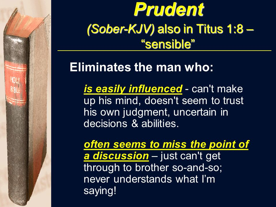 "Prudent (Sober-KJV) also in Titus 1:8 – ""sensible"" Eliminates the man who: is easily influenced - can't make up his mind, doesn't seem to trust his ow"