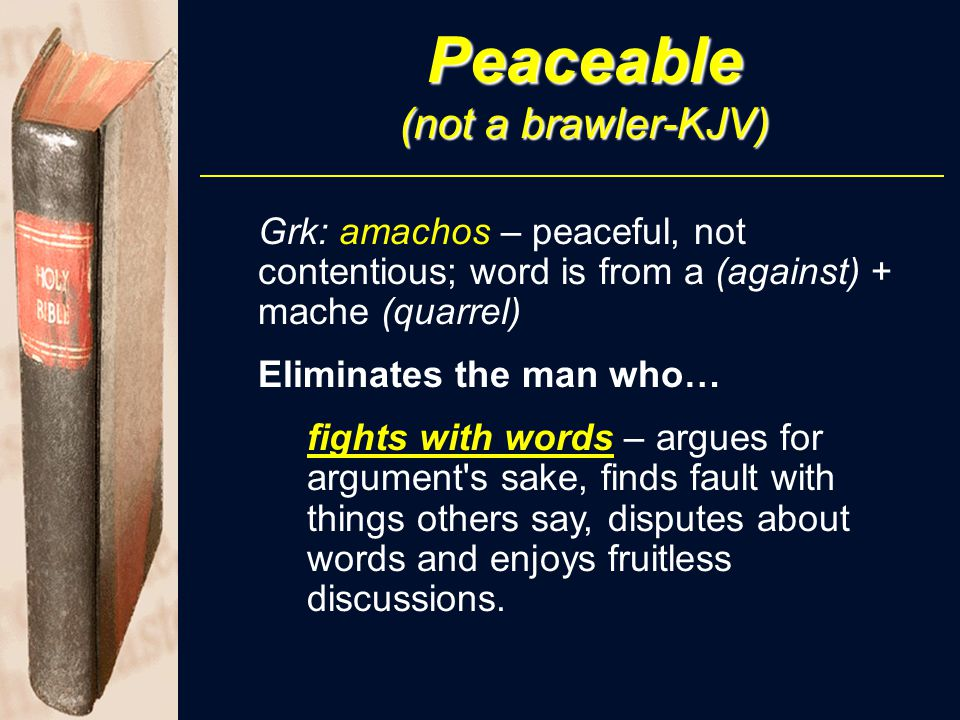 Peaceable (not a brawler-KJV) Grk: amachos – peaceful, not contentious; word is from a (against) + mache (quarrel) Eliminates the man who… fights with