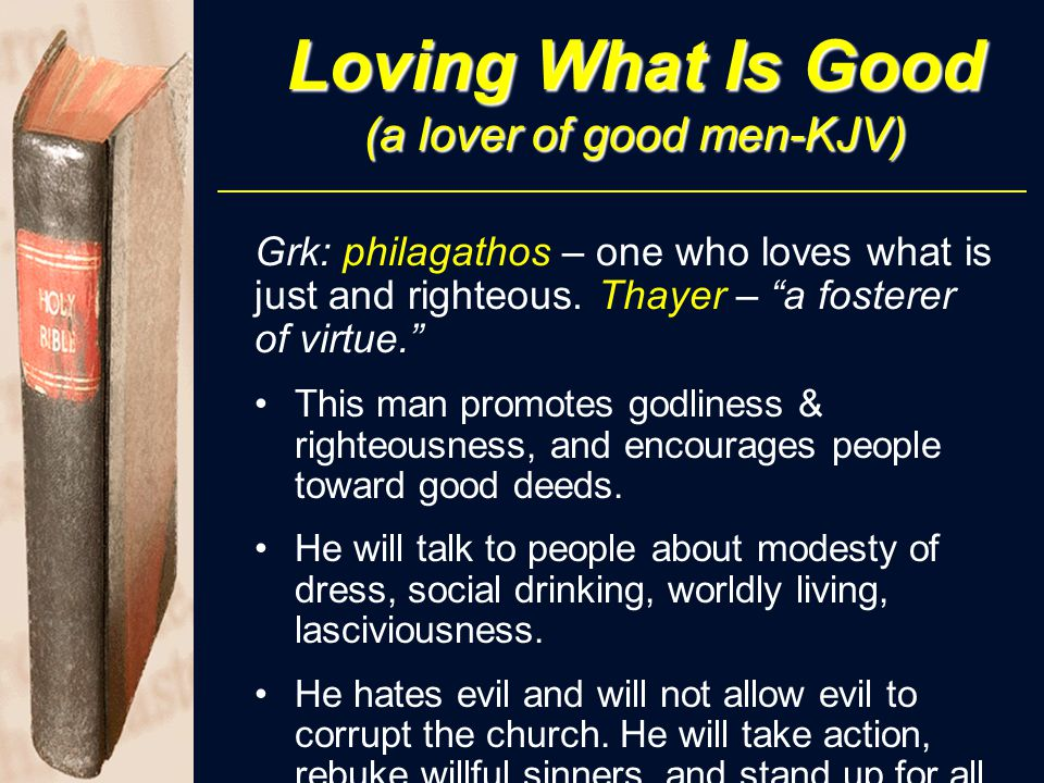 "Loving What Is Good (a lover of good men-KJV) Grk: philagathos – one who loves what is just and righteous. Thayer – ""a fosterer of virtue."" This man p"