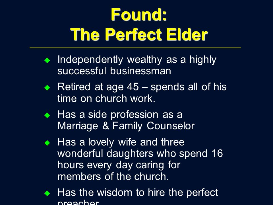 Found: The Perfect Elder u Independently wealthy as a highly successful businessman u Retired at age 45 – spends all of his time on church work.
