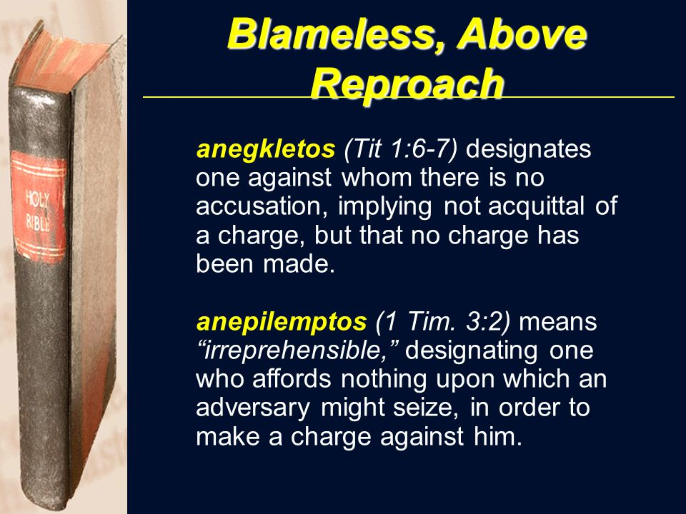 Blameless, Above Reproach anegkletos (Tit 1:6-7) designates one against whom there is no accusation, implying not acquittal of a charge, but that no charge has been made.