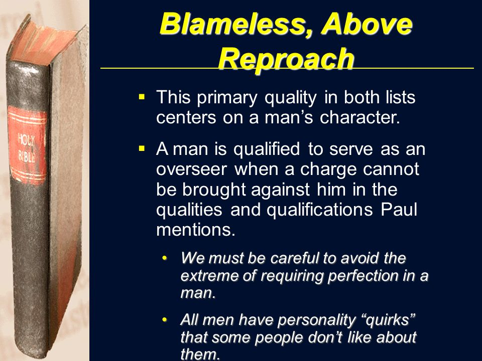Blameless, Above Reproach  This primary quality in both lists centers on a man's character.  A man is qualified to serve as an overseer when a charg