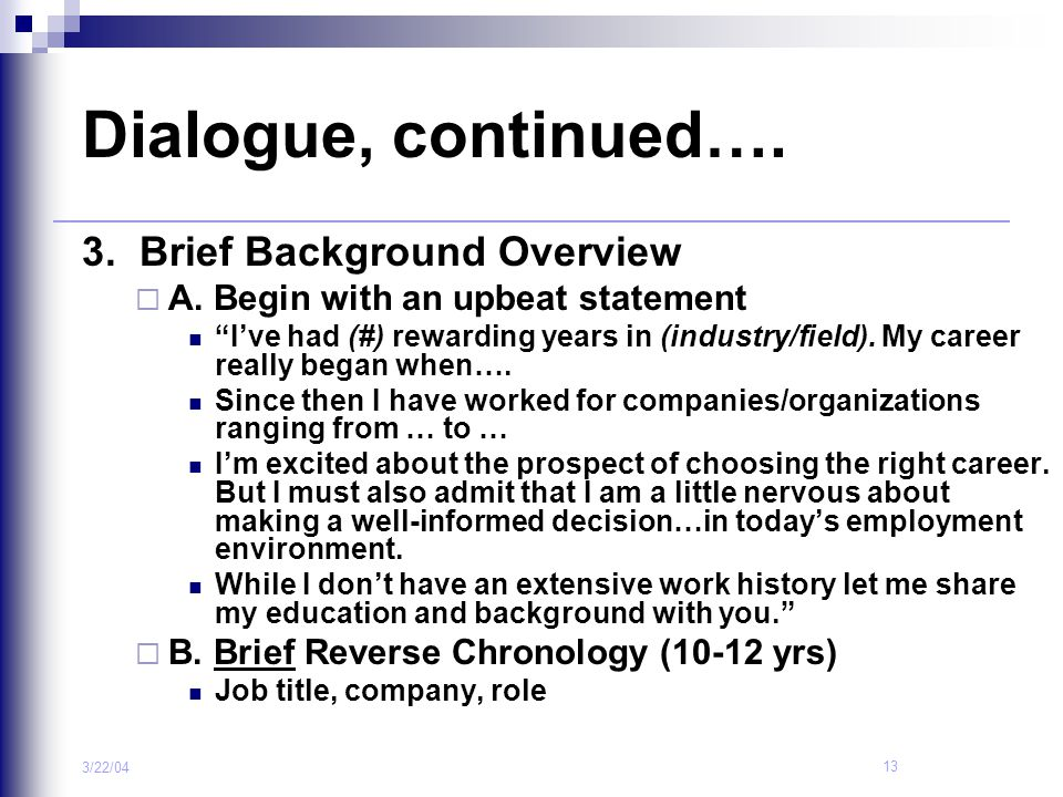 """13 3/22/04 Dialogue, continued…. 3. Brief Background Overview  A. Begin with an upbeat statement """"I've had (#) rewarding years in (industry/field). M"""