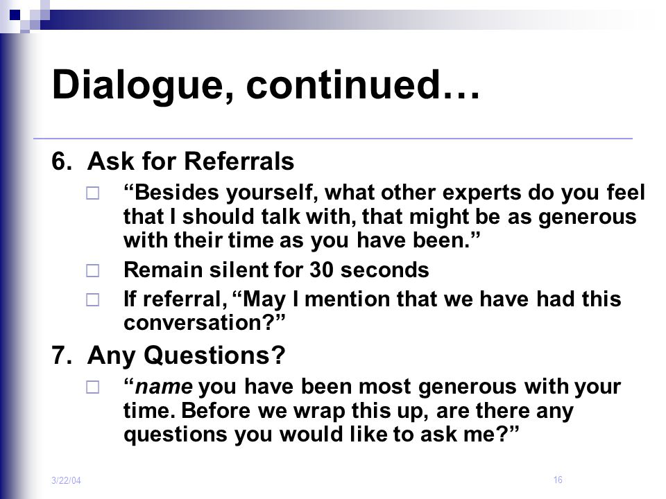 """16 3/22/04 Dialogue, continued… 6. Ask for Referrals  """"Besides yourself, what other experts do you feel that I should talk with, that might be as gen"""