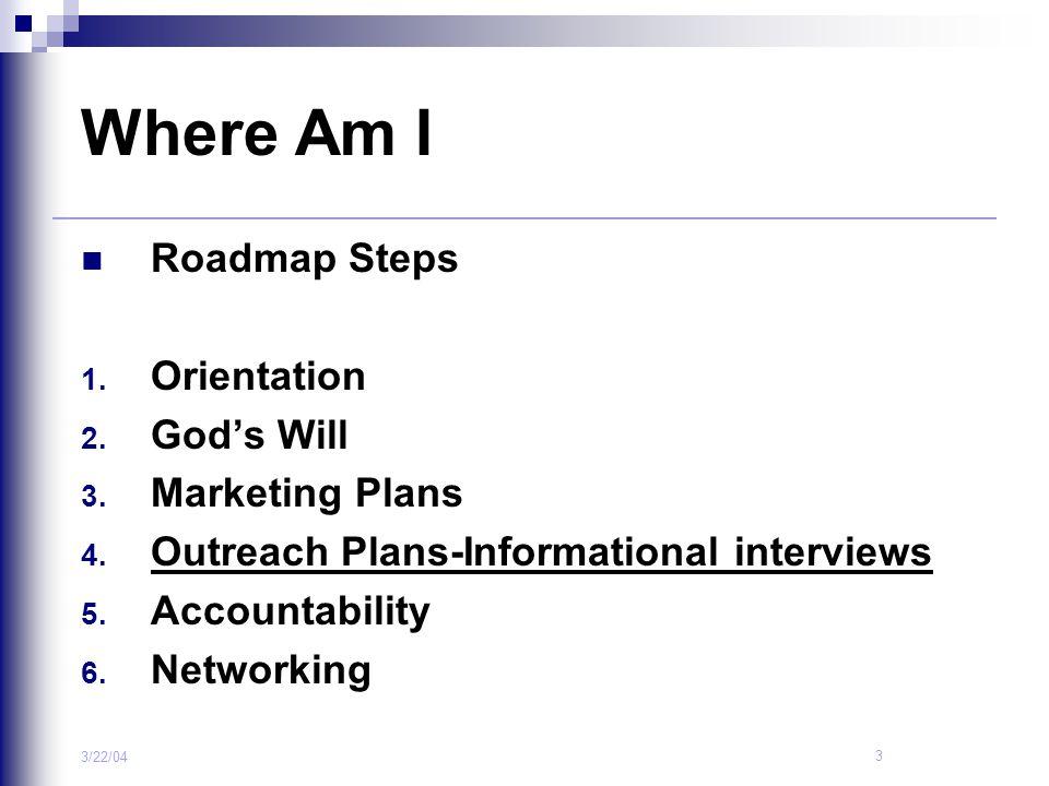 3 3/22/04 Where Am I Roadmap Steps 1. Orientation 2. God's Will 3. Marketing Plans 4. Outreach Plans-Informational interviews 5. Accountability 6. Net