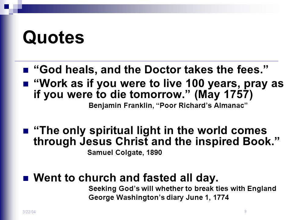"""9 3/22/04 Quotes """"God heals, and the Doctor takes the fees."""" """"Work as if you were to live 100 years, pray as if you were to die tomorrow."""" (May 1757)"""