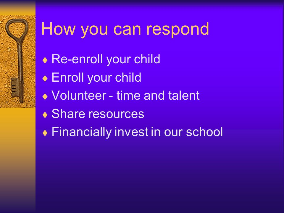 How you can respond  Re-enroll your child  Enroll your child  Volunteer - time and talent  Share resources  Financially invest in our school