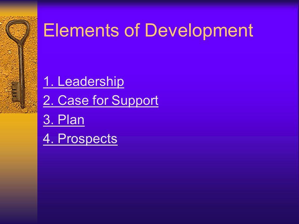 Elements of Development 1. Leadership 2. Case for Support 3. Plan 4. Prospects