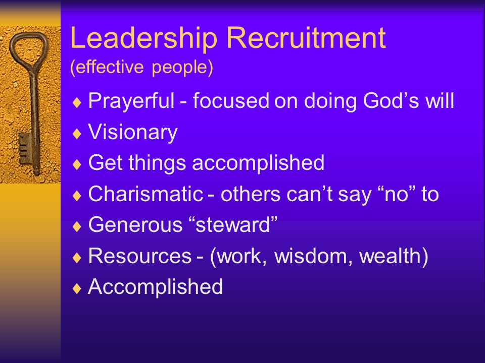 Leadership Recruitment (effective people)  Prayerful - focused on doing God's will  Visionary  Get things accomplished  Charismatic - others can't say no to  Generous steward  Resources - (work, wisdom, wealth)  Accomplished