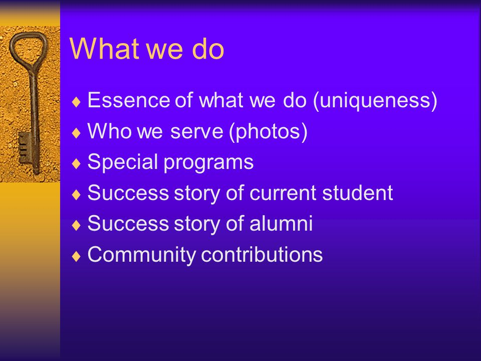 What we do  Essence of what we do (uniqueness)  Who we serve (photos)  Special programs  Success story of current student  Success story of alumni  Community contributions