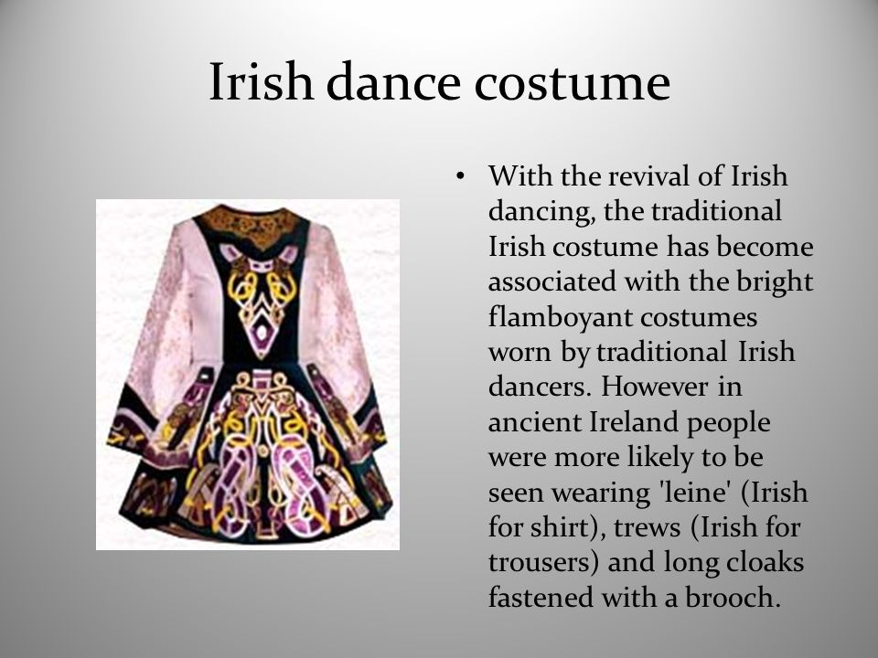 Irish dance costume With the revival of Irish dancing, the traditional Irish costume has become associated with the bright flamboyant costumes worn by traditional Irish dancers.