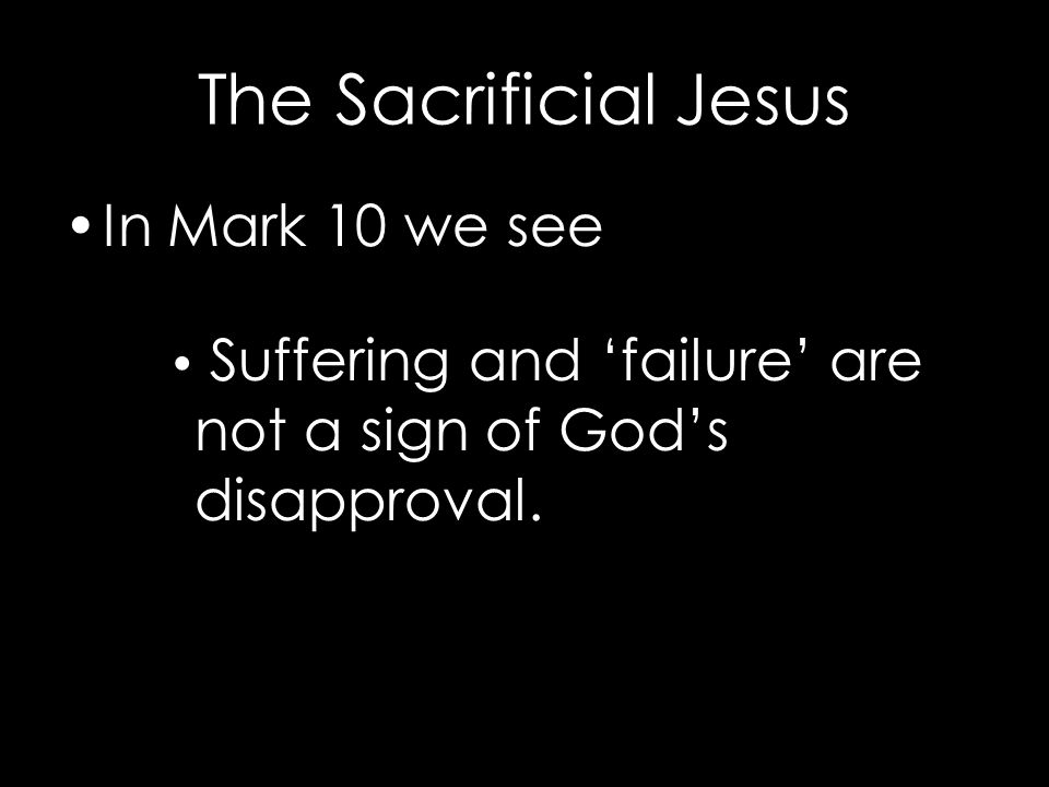 The Sacrificial Jesus In Mark 10 we see Suffering and 'failure' are not a sign of God's disapproval.