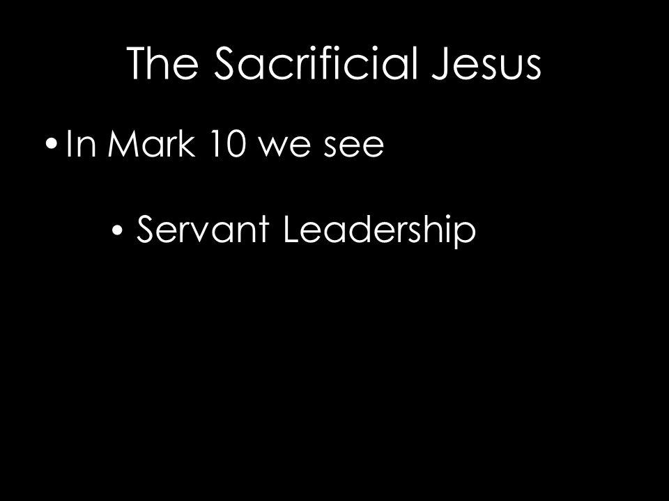 The Sacrificial Jesus In Mark 10 we see Servant Leadership