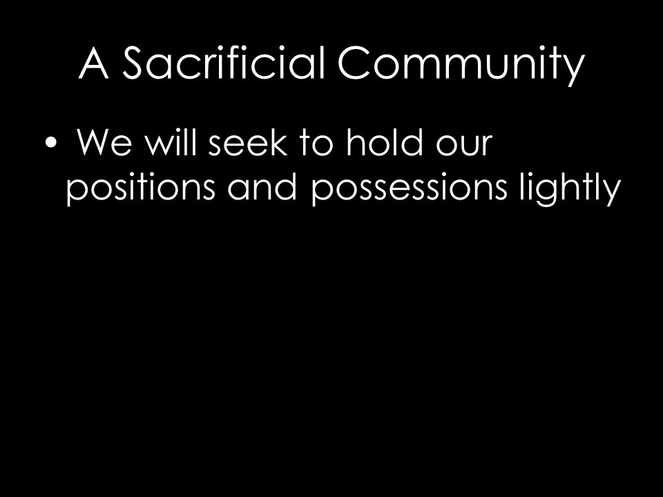 A Sacrificial Community We will seek to hold our positions and possessions lightly