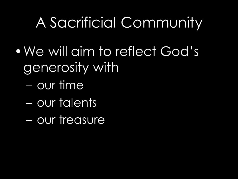 We will aim to reflect God's generosity with – our time – our talents – our treasure A Sacrificial Community