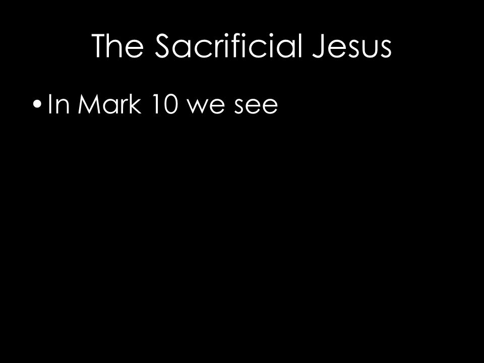 The Sacrificial Jesus In Mark 10 we see The rich young ruler