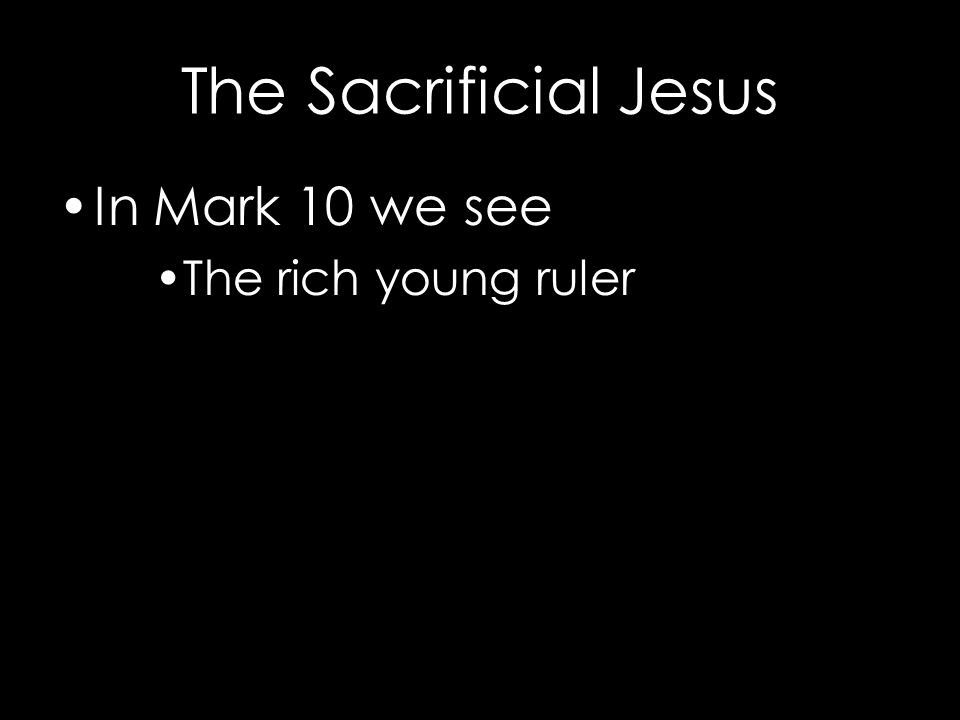The Sacrificial Jesus In Mark 10 we see The rich young ruler Give away your golden shackles