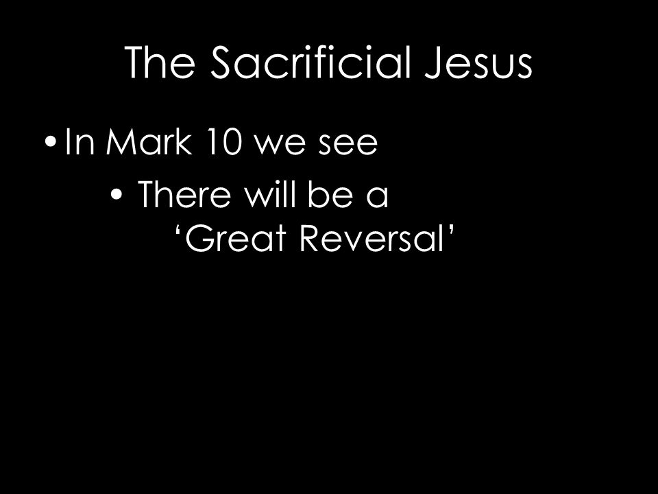 The Sacrificial Jesus In Mark 10 we see There will be a 'Great Reversal'