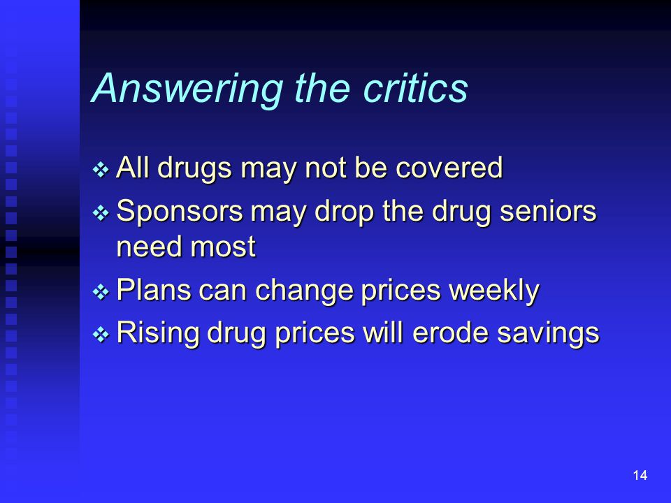 14 Answering the critics  All drugs may not be covered  Sponsors may drop the drug seniors need most  Plans can change prices weekly  Rising drug prices will erode savings