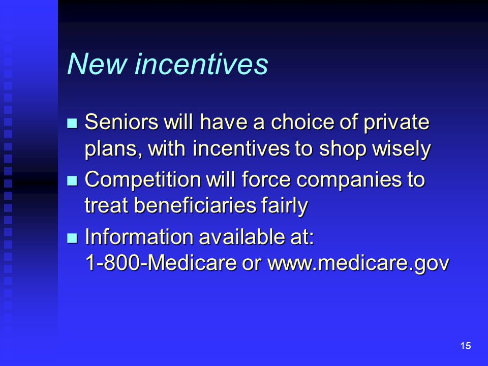 15 New incentives n Seniors will have a choice of private plans, with incentives to shop wisely n Competition will force companies to treat beneficiaries fairly n Information available at: 1-800-Medicare or www.medicare.gov