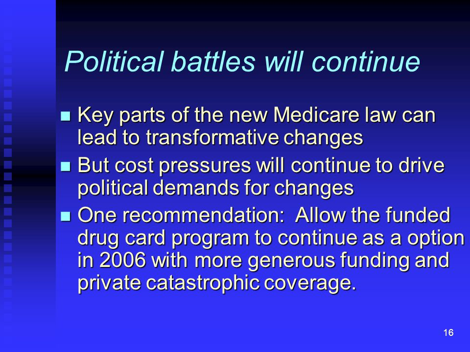 16 Political battles will continue n Key parts of the new Medicare law can lead to transformative changes n But cost pressures will continue to drive political demands for changes n One recommendation: Allow the funded drug card program to continue as a option in 2006 with more generous funding and private catastrophic coverage.