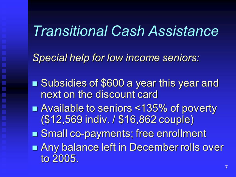 7 Transitional Cash Assistance Special help for low income seniors: n Subsidies of $600 a year this year and next on the discount card n Available to seniors <135% of poverty ($12,569 indiv.