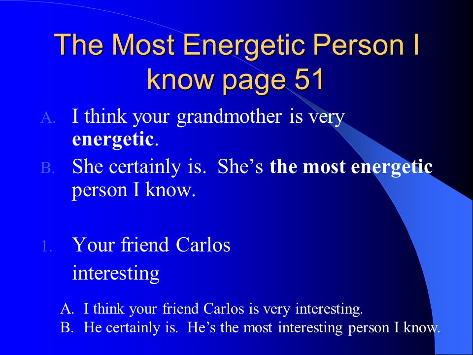 The Most Energetic Person I know page 51 A. I think your grandmother is very energetic. B. She certainly is. She's the most energetic person I know. 1