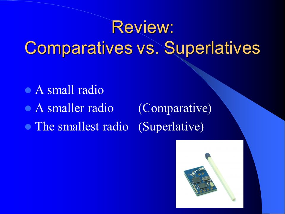 Review: Comparatives vs. Superlatives A small radio A smaller radio (Comparative) The smallest radio (Superlative)