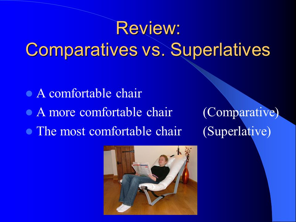 Review: Comparatives vs. Superlatives A comfortable chair A more comfortable chair (Comparative) The most comfortable chair(Superlative)