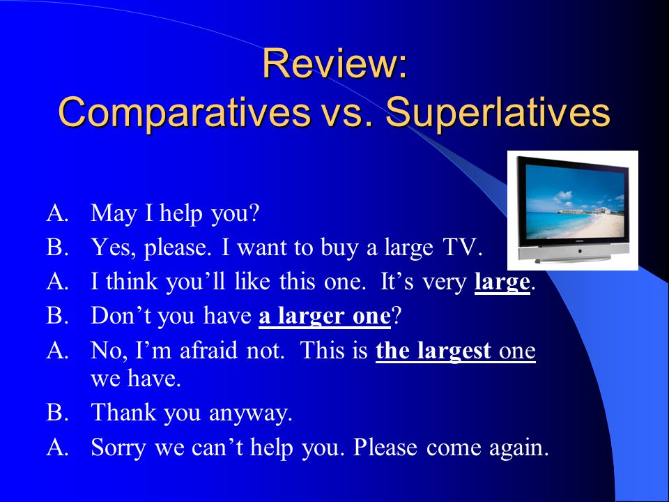 Review: Comparatives vs. Superlatives A.May I help you? B.Yes, please. I want to buy a large TV. A. I think you'll like this one. It's very large. B.D