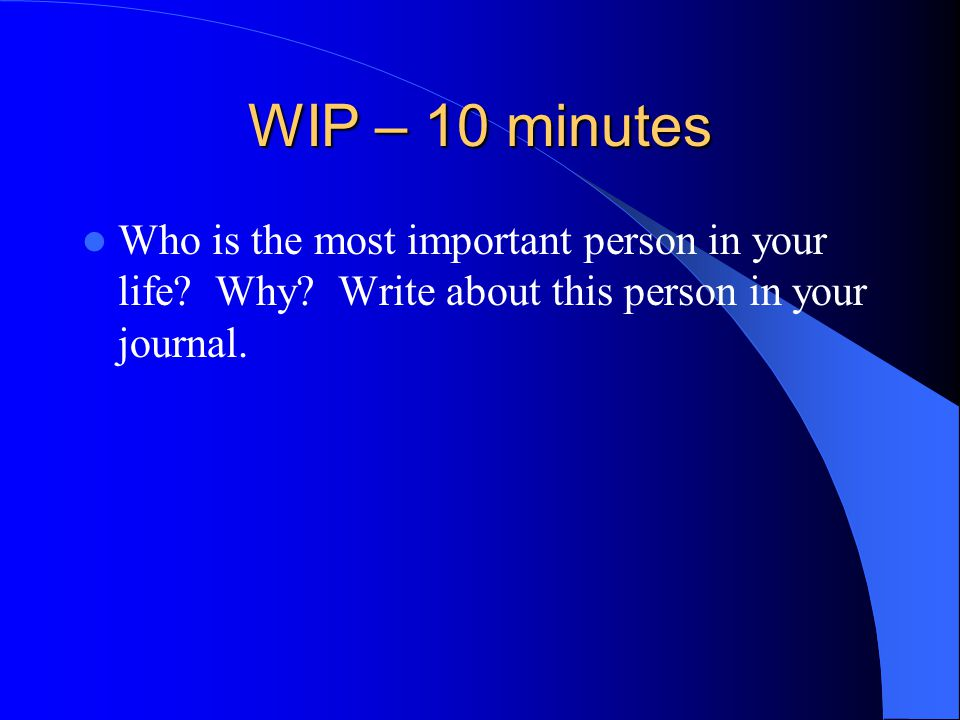 WIP – 10 minutes Who is the most important person in your life? Why? Write about this person in your journal.