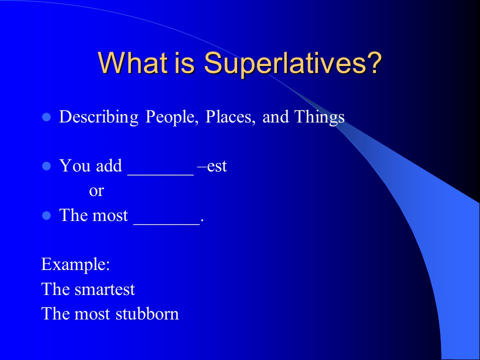 What is Superlatives? Describing People, Places, and Things You add _______ –est or The most _______. Example: The smartest The most stubborn