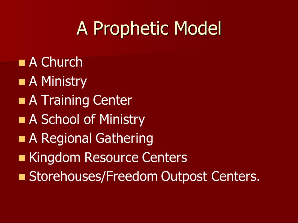 A Prophetic Model A Church A Ministry A Training Center A School of Ministry A Regional Gathering Kingdom Resource Centers Storehouses/Freedom Outpost Centers.