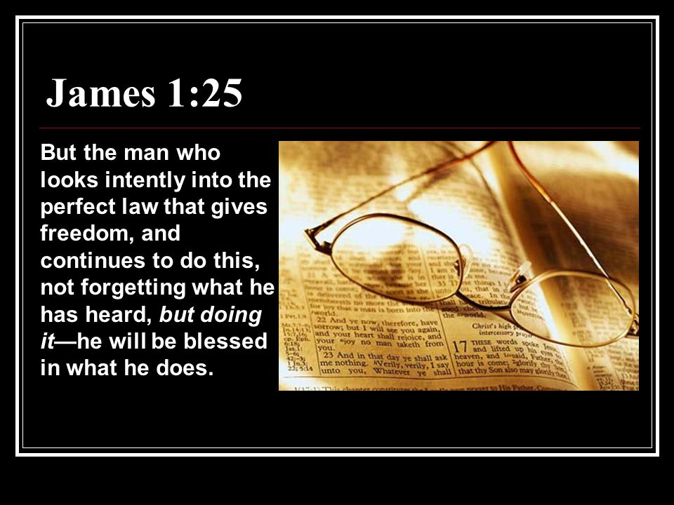 James 1:25 But the man who looks intently into the perfect law that gives freedom, and continues to do this, not forgetting what he has heard, but doing it—he will be blessed in what he does.