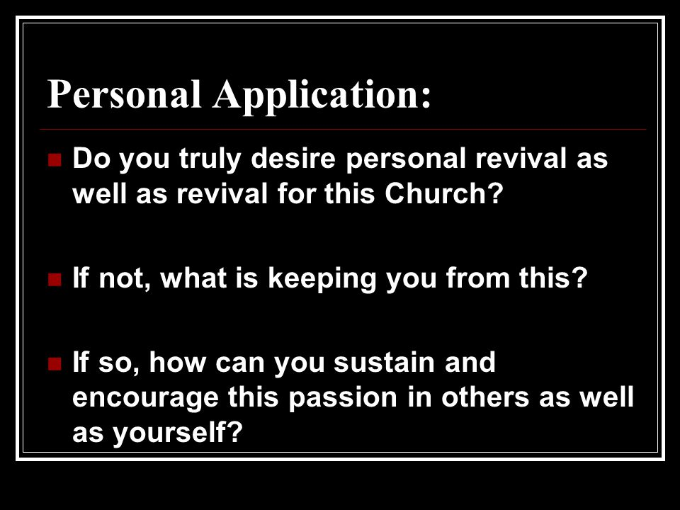 Personal Application: Do you truly desire personal revival as well as revival for this Church.