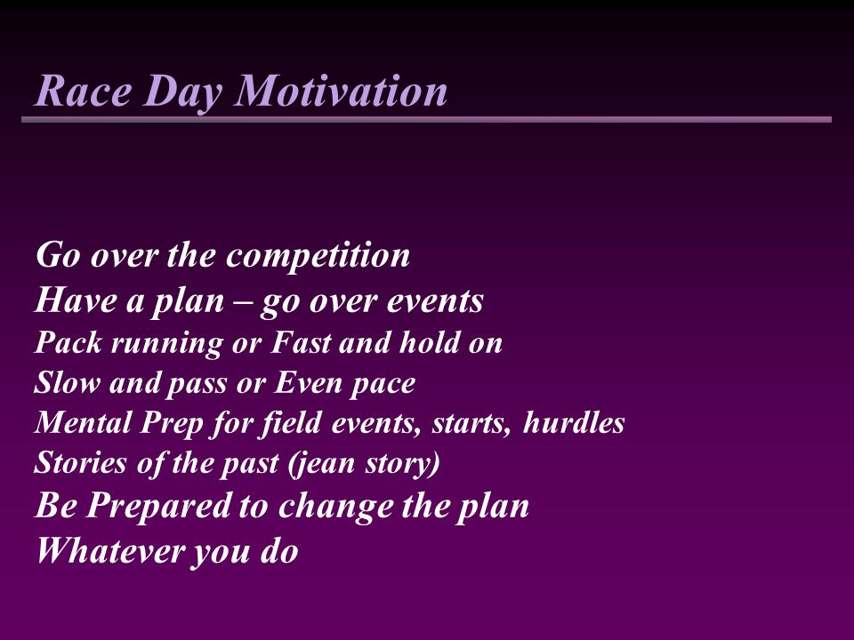 Race Day Motivation Go over the competition Have a plan – go over events Pack running or Fast and hold on Slow and pass or Even pace Mental Prep for field events, starts, hurdles Stories of the past (jean story) Be Prepared to change the plan Whatever you do