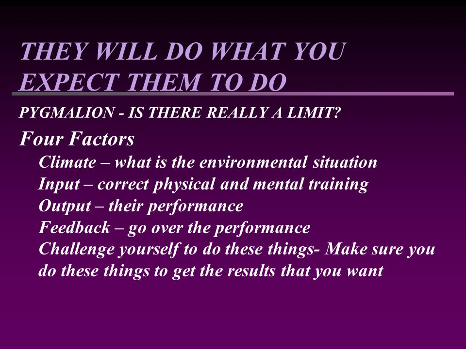 THEY WILL DO WHAT YOU EXPECT THEM TO DO PYGMALION - IS THERE REALLY A LIMIT? Four Factors Climate – what is the environmental situation Input – correc