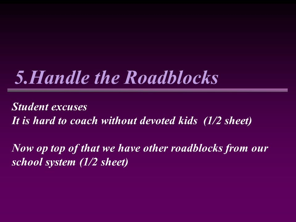 5.Handle the Roadblocks Student excuses It is hard to coach without devoted kids (1/2 sheet) Now op top of that we have other roadblocks from our school system (1/2 sheet)