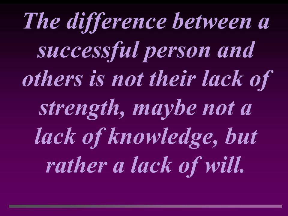The difference between a successful person and others is not their lack of strength, maybe not a lack of knowledge, but rather a lack of will.