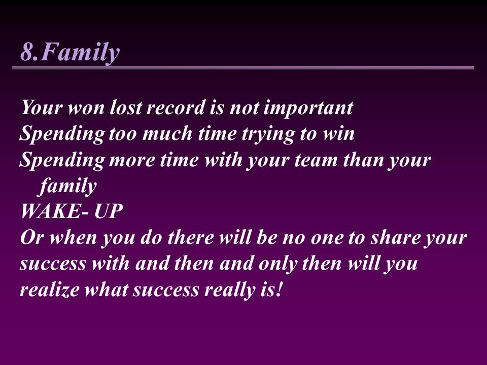 8.Family Your won lost record is not important Spending too much time trying to win Spending more time with your team than your family WAKE- UP Or whe