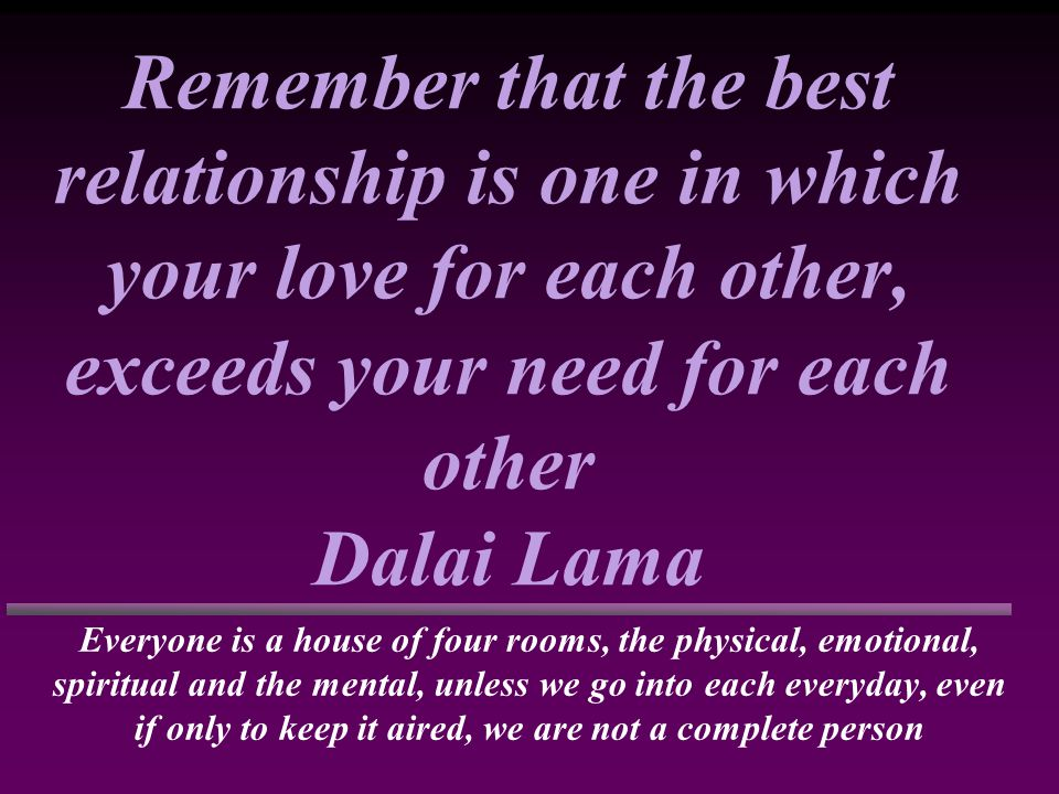 Remember that the best relationship is one in which your love for each other, exceeds your need for each other Dalai Lama Everyone is a house of four rooms, the physical, emotional, spiritual and the mental, unless we go into each everyday, even if only to keep it aired, we are not a complete person