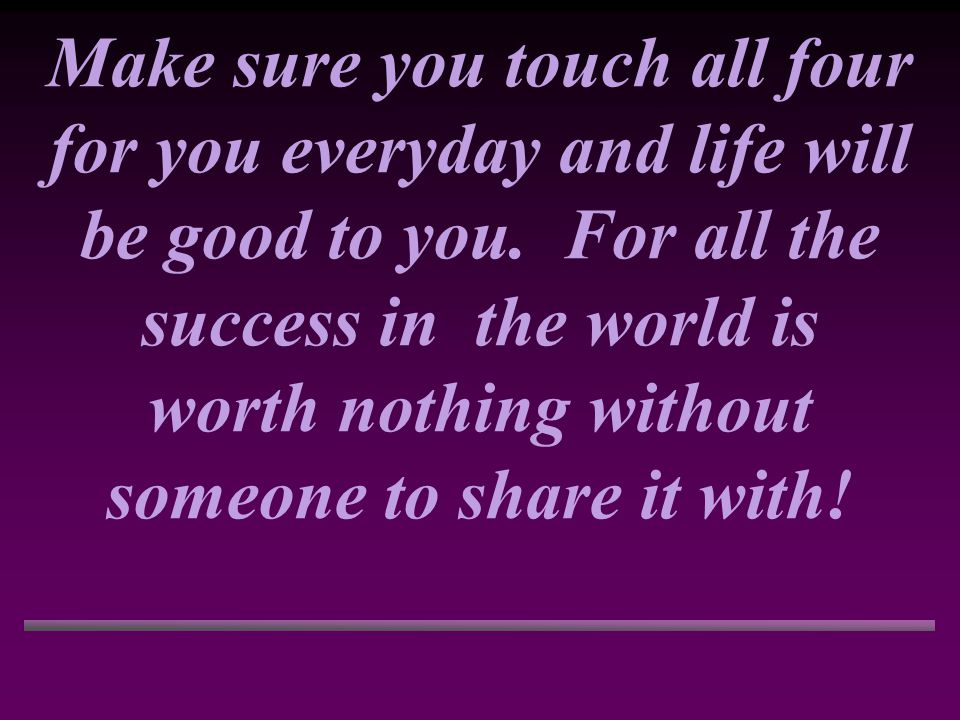 Make sure you touch all four for you everyday and life will be good to you.