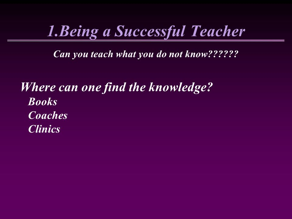 1.Being a Successful Teacher Can you teach what you do not know?????? Where can one find the knowledge? Books Coaches Clinics