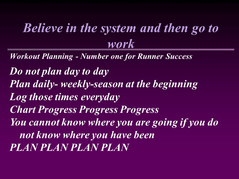 Believe in the system and then go to work Workout Planning - Number one for Runner Success Do not plan day to day Plan daily- weekly-season at the beginning Log those times everyday Chart Progress Progress Progress You cannot know where you are going if you do not know where you have been PLAN PLAN