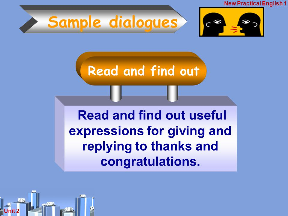 New Practical English 1 Unit 2 Sample dialogues Read and find out useful expressions for giving and replying to thanks and congratulations.