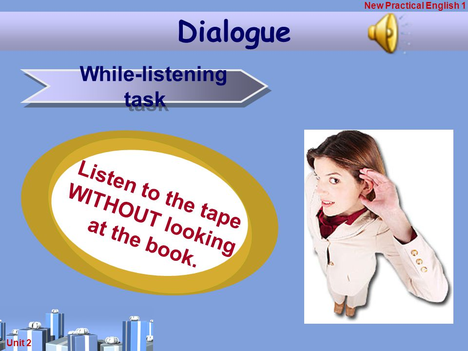 New Practical English 1 Unit 2 Dialogue While-listening task Listen to the tape WITHOUT looking at the book.