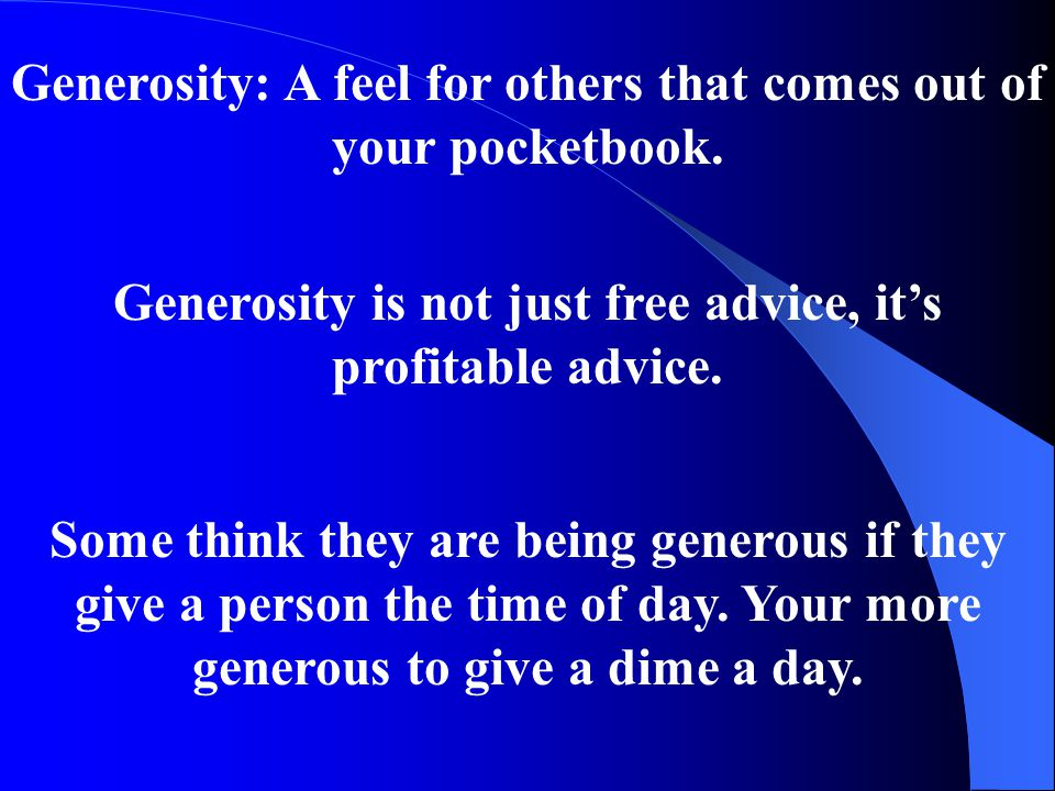 Generosity: A feel for others that comes out of your pocketbook.