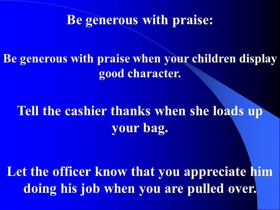 Be generous with praise: Be generous with praise when your children display good character.