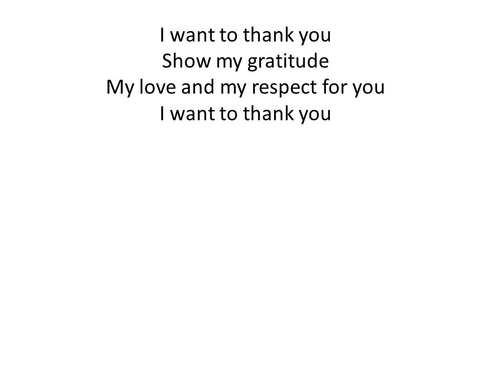 I want to thank you Show my gratitude My love and my respect for you I want to thank you