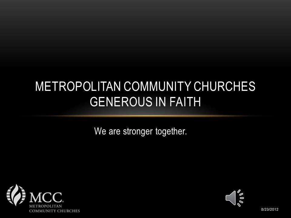 We are stronger together. METROPOLITAN COMMUNITY CHURCHES GENEROUS IN FAITH 8/23/2012
